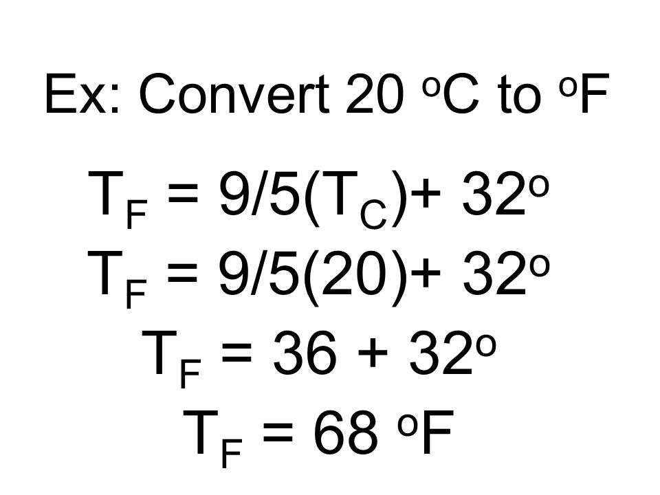TF = 9/5(TC)+ 32o TF = 9/5(20)+ 32o TF = 36 + 32o TF = 68 oF