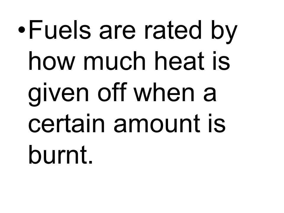 Fuels are rated by how much heat is given off when a certain amount is burnt.