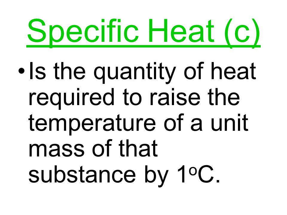Specific Heat (c) Is the quantity of heat required to raise the temperature of a unit mass of that substance by 1oC.
