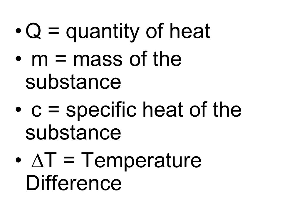 Q = quantity of heat m = mass of the substance. c = specific heat of the substance.