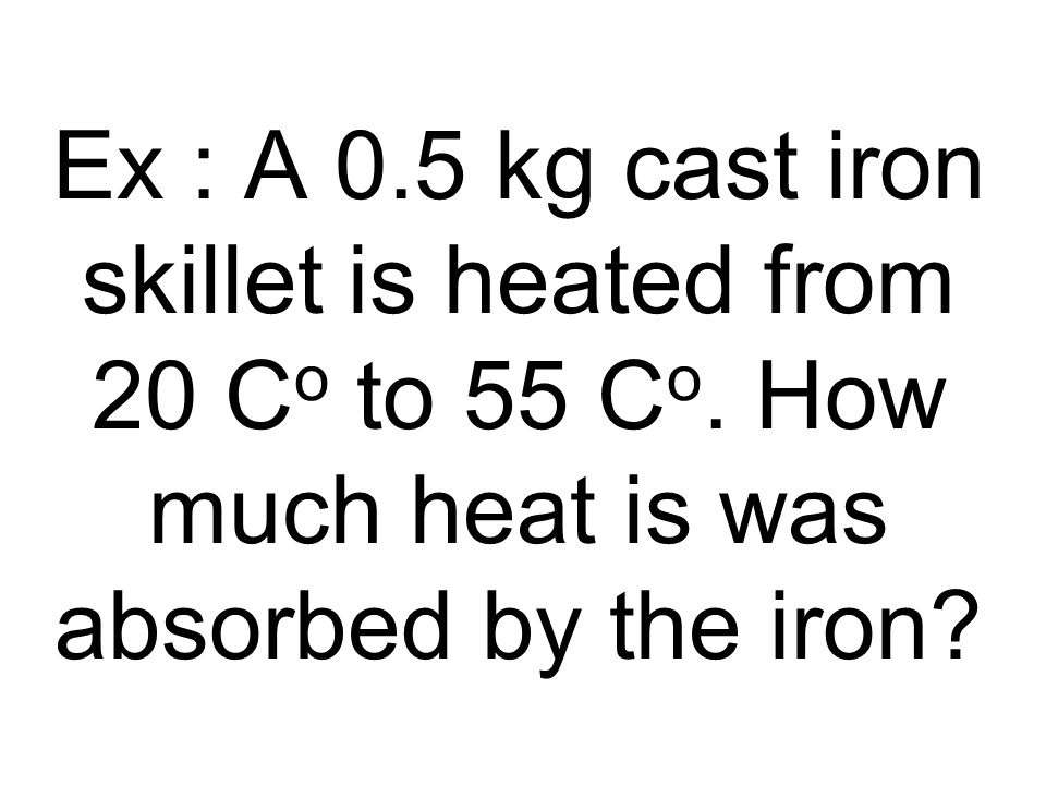 Ex : A 0. 5 kg cast iron skillet is heated from 20 Co to 55 Co