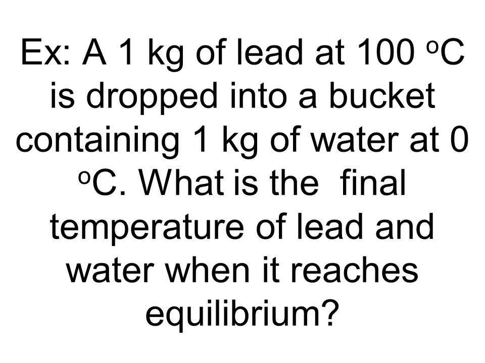 Ex: A 1 kg of lead at 100 oC is dropped into a bucket containing 1 kg of water at 0 oC.
