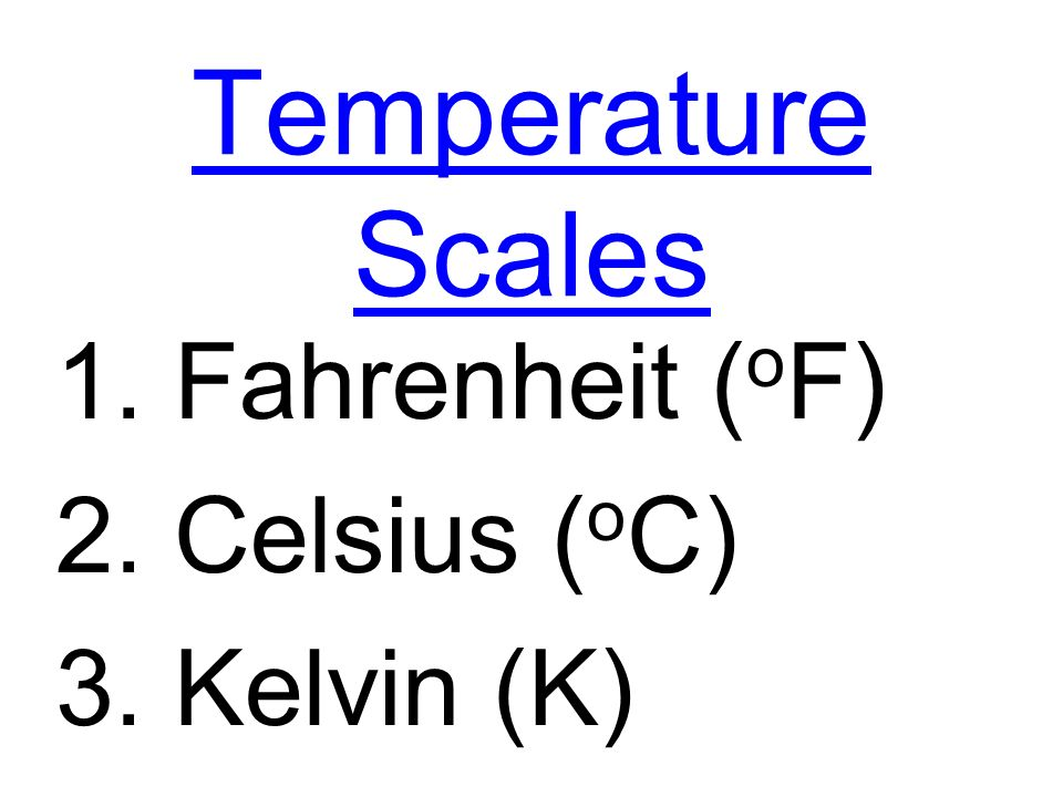Temperature Scales 1. Fahrenheit (oF) 2. Celsius (oC) 3. Kelvin (K)