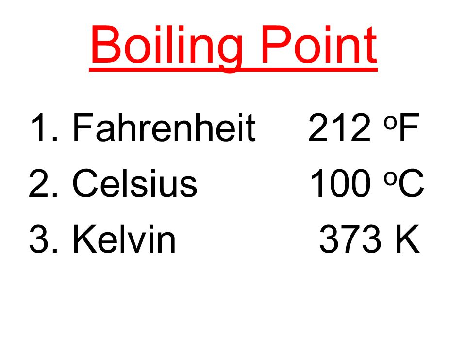 Boiling Point 1. Fahrenheit 212 oF 2. Celsius 100 oC 3. Kelvin 373 K