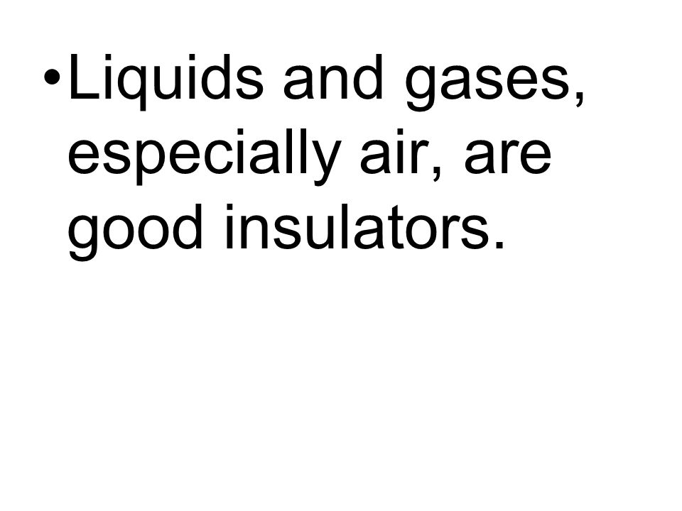 Liquids and gases, especially air, are good insulators.