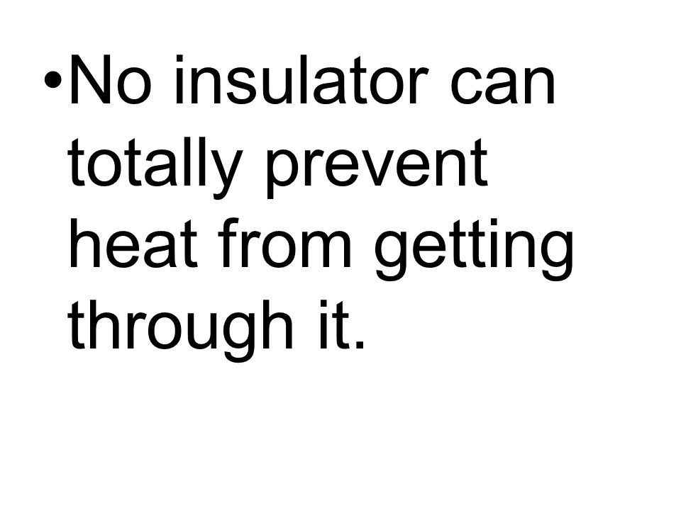 No insulator can totally prevent heat from getting through it.