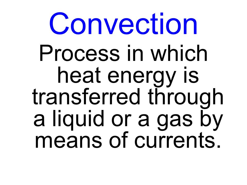 Convection Process in which heat energy is transferred through a liquid or a gas by means of currents.