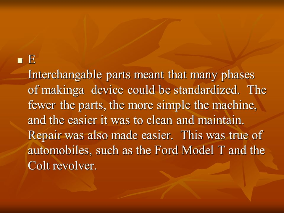 E Interchangable parts meant that many phases of makinga device could be standardized.