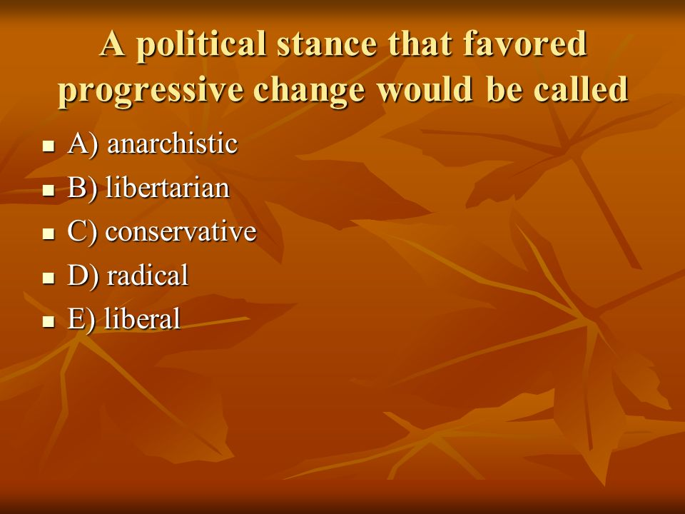 A political stance that favored progressive change would be called