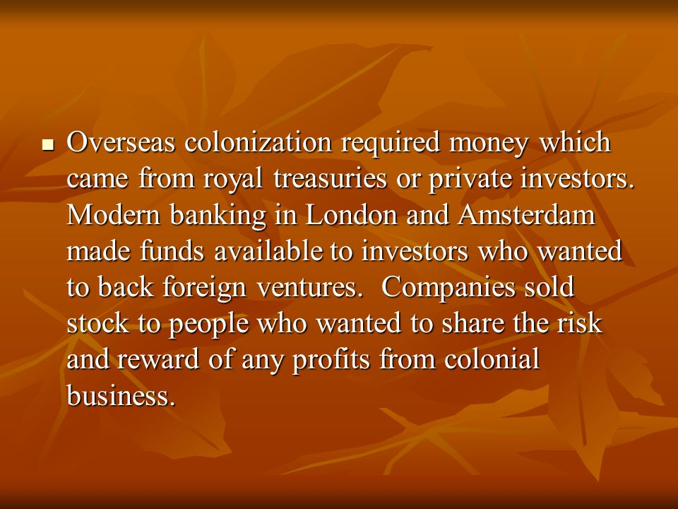 Overseas colonization required money which came from royal treasuries or private investors.