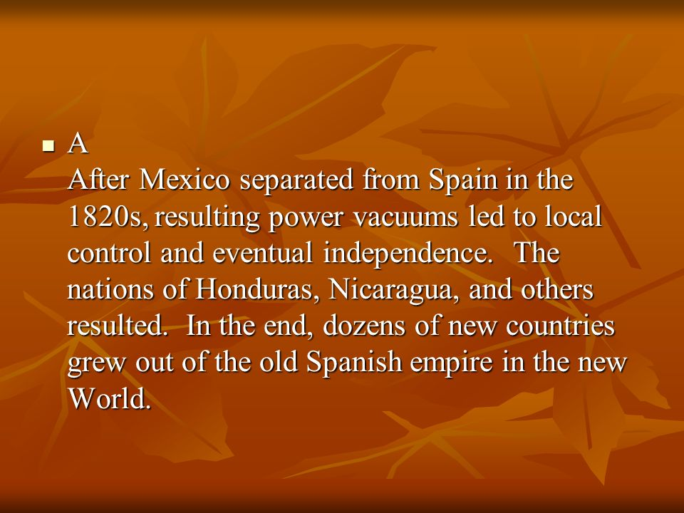 A After Mexico separated from Spain in the 1820s, resulting power vacuums led to local control and eventual independence.