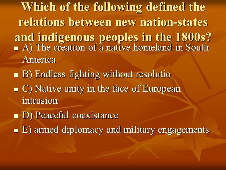 Which of the following defined the relations between new nation-states and indigenous peoples in the 1800s
