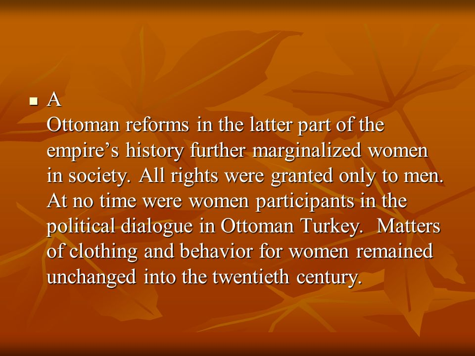 A Ottoman reforms in the latter part of the empire's history further marginalized women in society.