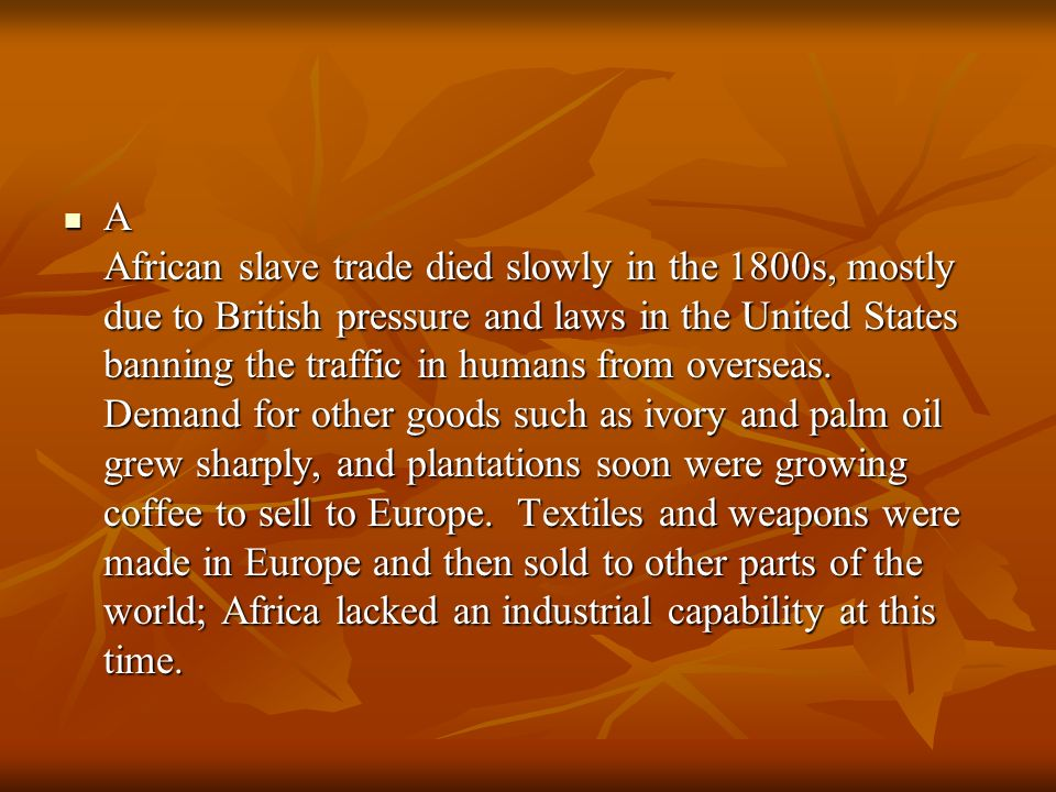 A African slave trade died slowly in the 1800s, mostly due to British pressure and laws in the United States banning the traffic in humans from overseas.