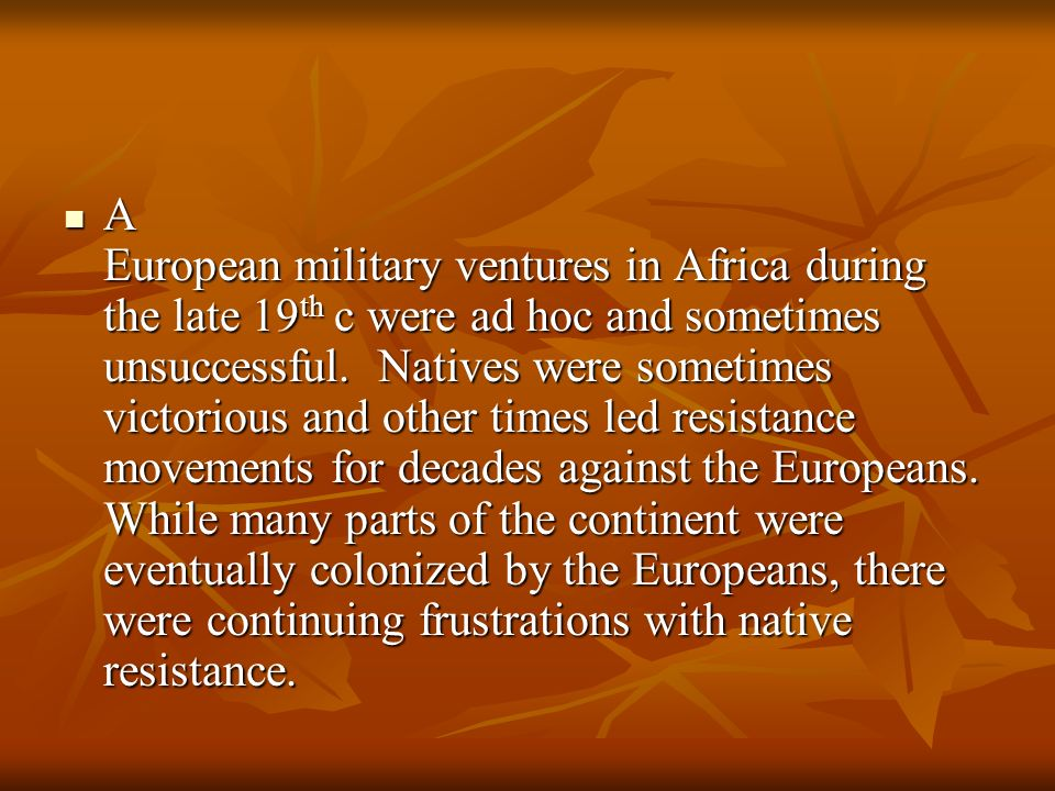 A European military ventures in Africa during the late 19th c were ad hoc and sometimes unsuccessful.