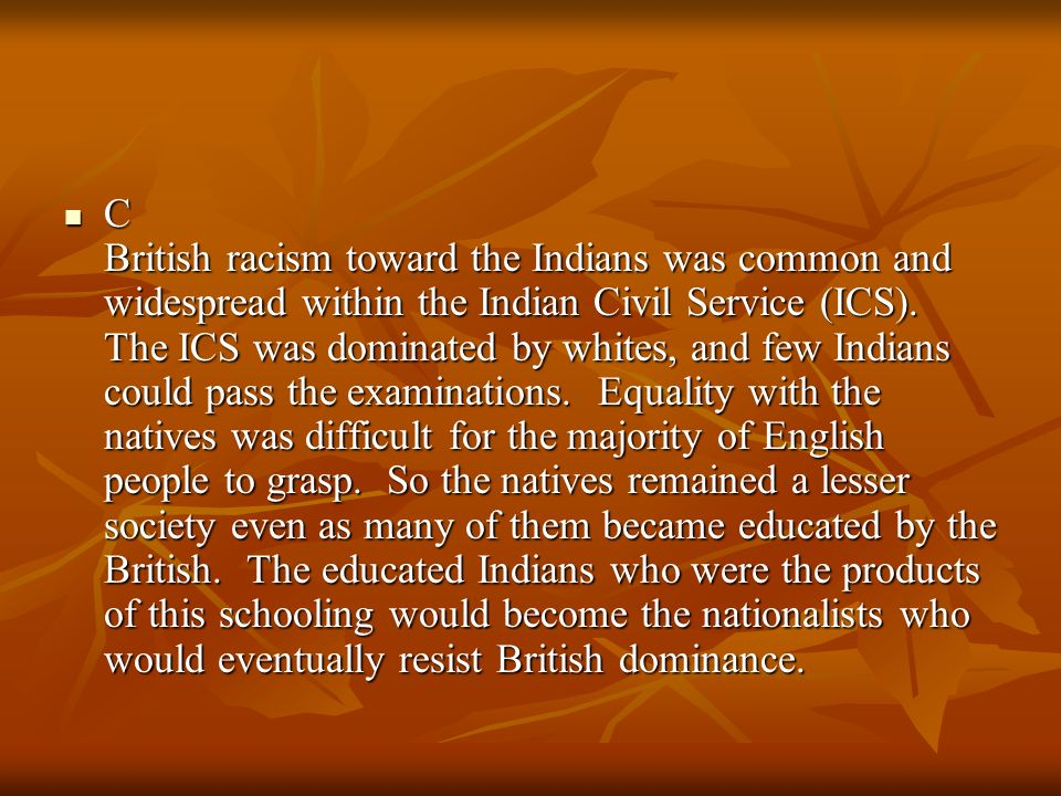 C British racism toward the Indians was common and widespread within the Indian Civil Service (ICS).