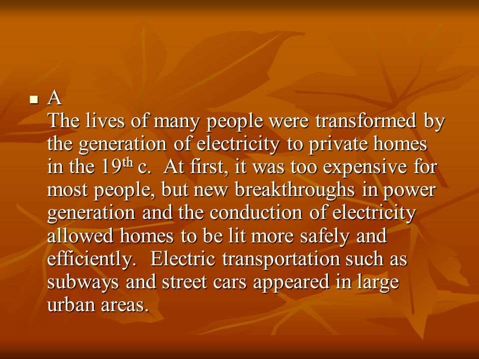 A The lives of many people were transformed by the generation of electricity to private homes in the 19th c.