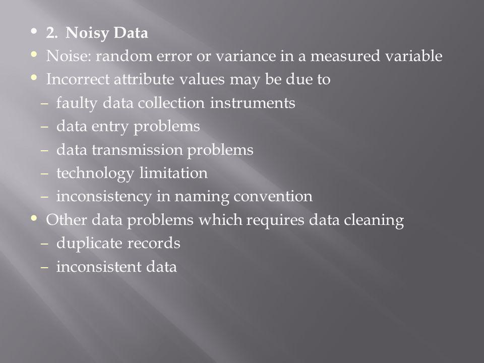 2. Noisy Data Noise: random error or variance in a measured variable. Incorrect attribute values may be due to.