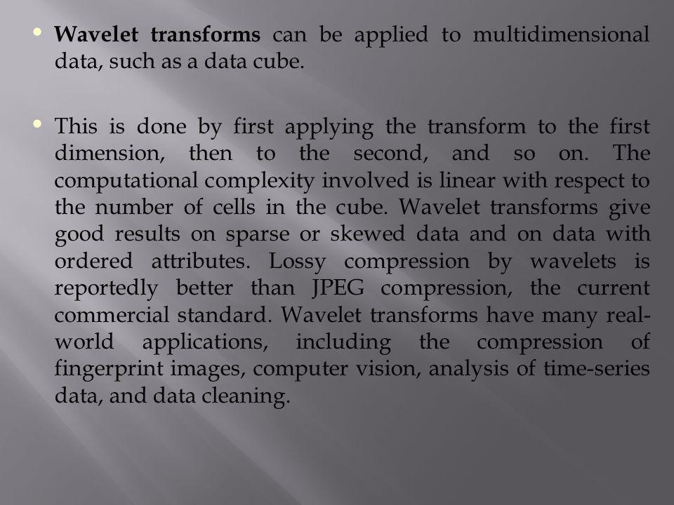 Wavelet transforms can be applied to multidimensional data, such as a data cube.