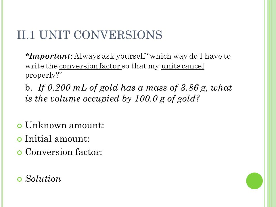 II.1 Unit Conversions *Important: Always ask yourself which way do I have to write the conversion factor so that my units cancel properly