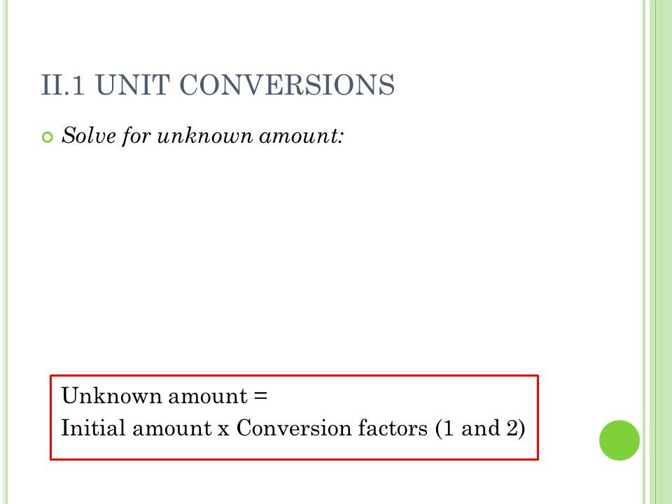 II.1 Unit Conversions Solve for unknown amount: Unknown amount =