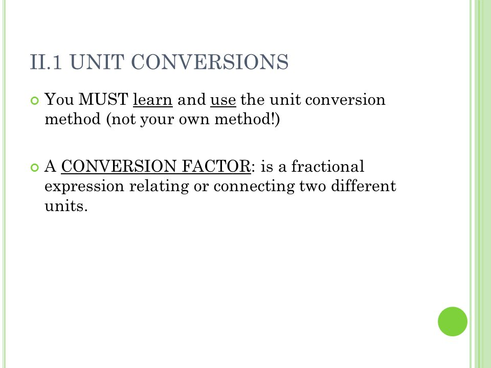 II.1 Unit Conversions You MUST learn and use the unit conversion method (not your own method!)