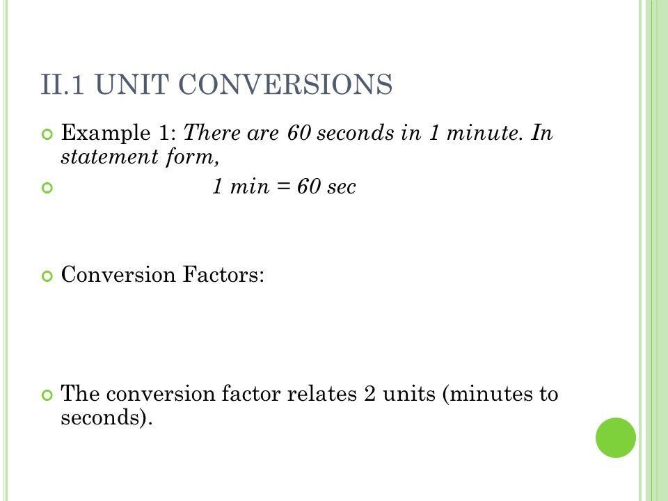 II.1 Unit Conversions Example 1: There are 60 seconds in 1 minute. In statement form, 1 min = 60 sec.