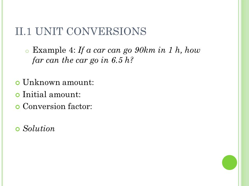 II.1 Unit Conversions Example 4: If a car can go 90km in 1 h, how far can the car go in 6.5 h Unknown amount: