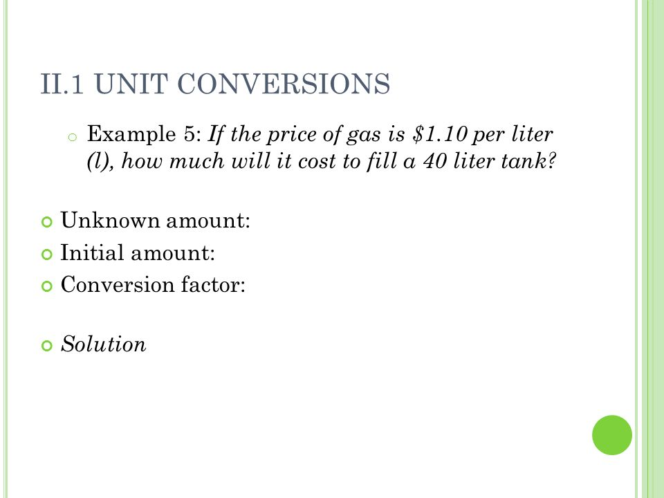 II.1 Unit Conversions Example 5: If the price of gas is $1.10 per liter (l), how much will it cost to fill a 40 liter tank