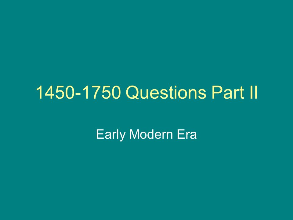 Questions Part II Early Modern Era