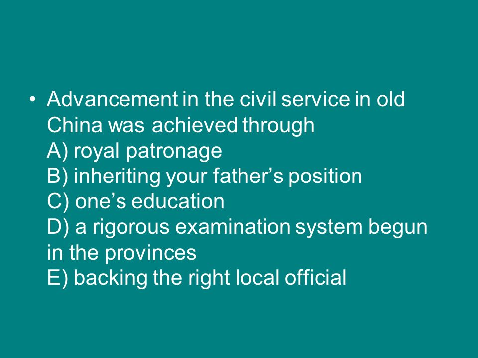 Advancement in the civil service in old China was achieved through A) royal patronage B) inheriting your father's position C) one's education D) a rigorous examination system begun in the provinces E) backing the right local official