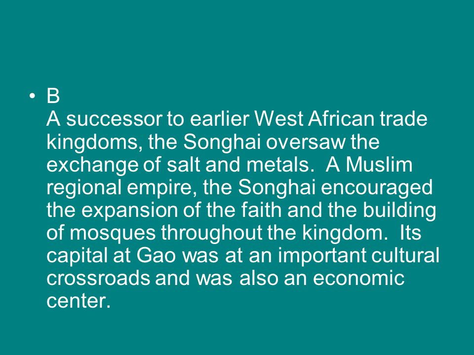 B A successor to earlier West African trade kingdoms, the Songhai oversaw the exchange of salt and metals.