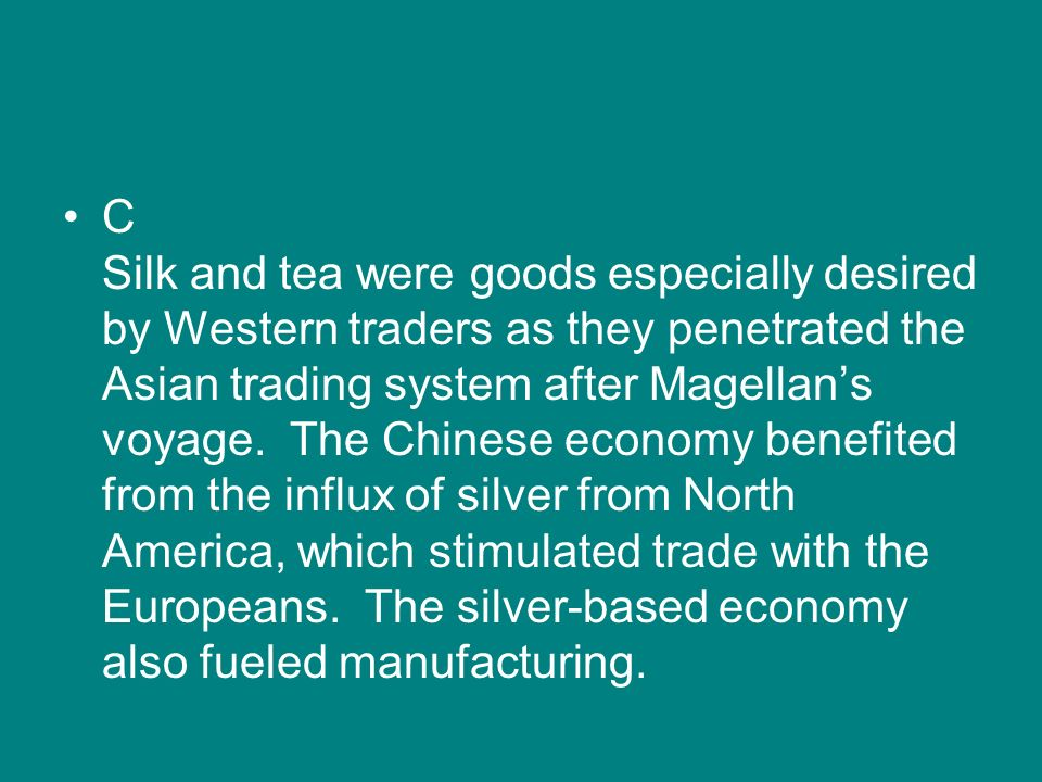 C Silk and tea were goods especially desired by Western traders as they penetrated the Asian trading system after Magellan's voyage.