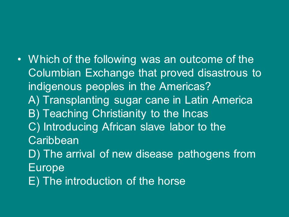 Which of the following was an outcome of the Columbian Exchange that proved disastrous to indigenous peoples in the Americas.