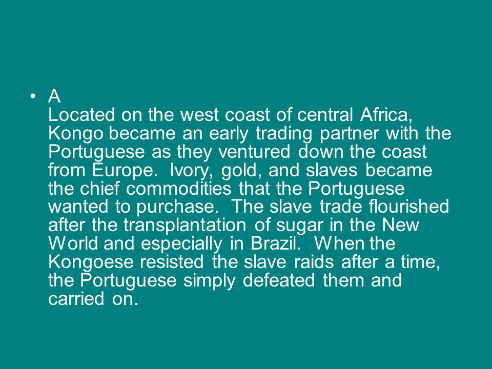 A Located on the west coast of central Africa, Kongo became an early trading partner with the Portuguese as they ventured down the coast from Europe.