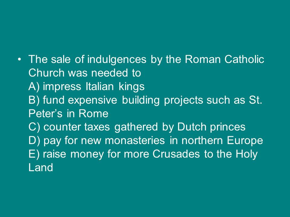 The sale of indulgences by the Roman Catholic Church was needed to A) impress Italian kings B) fund expensive building projects such as St.