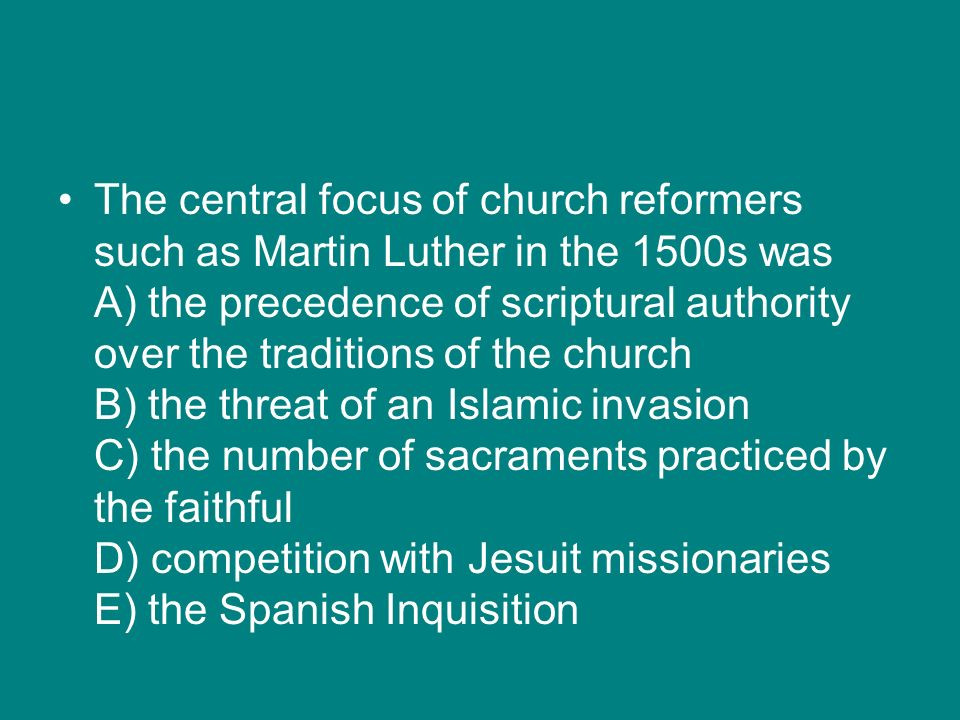 The central focus of church reformers such as Martin Luther in the 1500s was A) the precedence of scriptural authority over the traditions of the church B) the threat of an Islamic invasion C) the number of sacraments practiced by the faithful D) competition with Jesuit missionaries E) the Spanish Inquisition