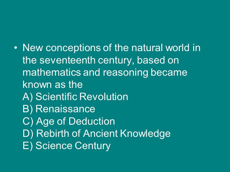 New conceptions of the natural world in the seventeenth century, based on mathematics and reasoning became known as the A) Scientific Revolution B) Renaissance C) Age of Deduction D) Rebirth of Ancient Knowledge E) Science Century