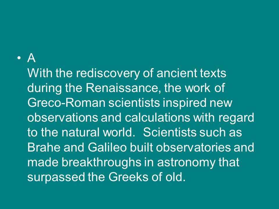 A With the rediscovery of ancient texts during the Renaissance, the work of Greco-Roman scientists inspired new observations and calculations with regard to the natural world.