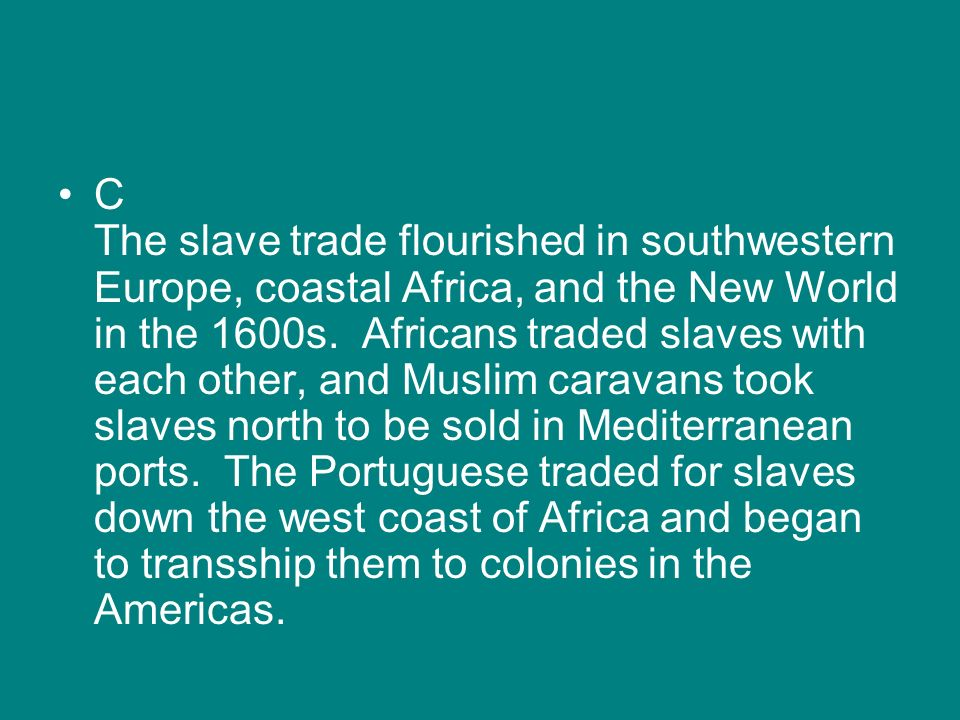 C The slave trade flourished in southwestern Europe, coastal Africa, and the New World in the 1600s.