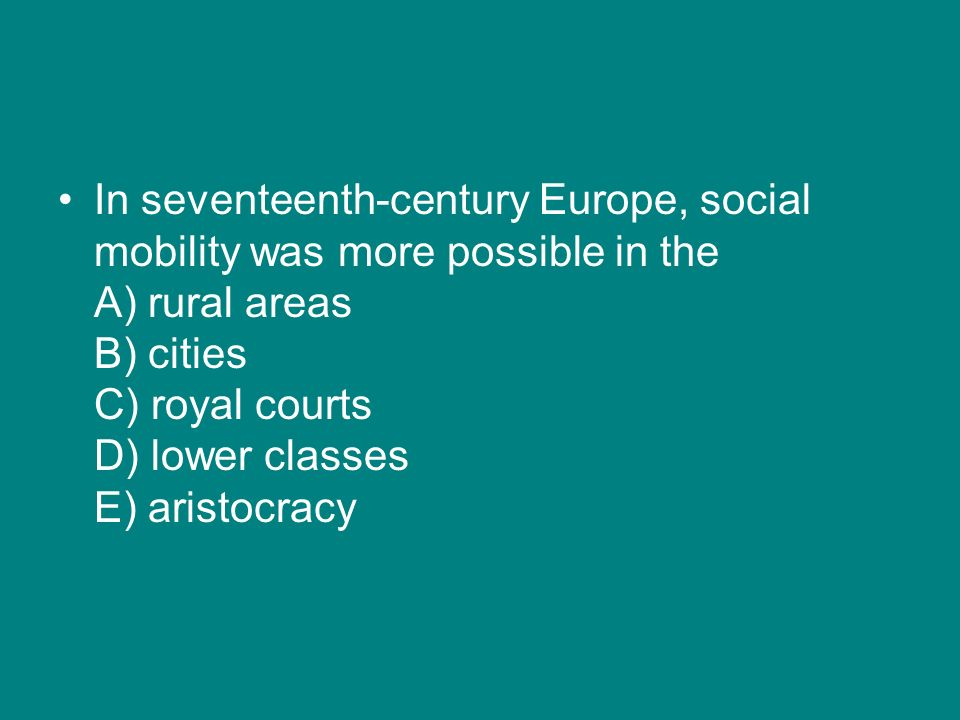 In seventeenth-century Europe, social mobility was more possible in the A) rural areas B) cities C) royal courts D) lower classes E) aristocracy