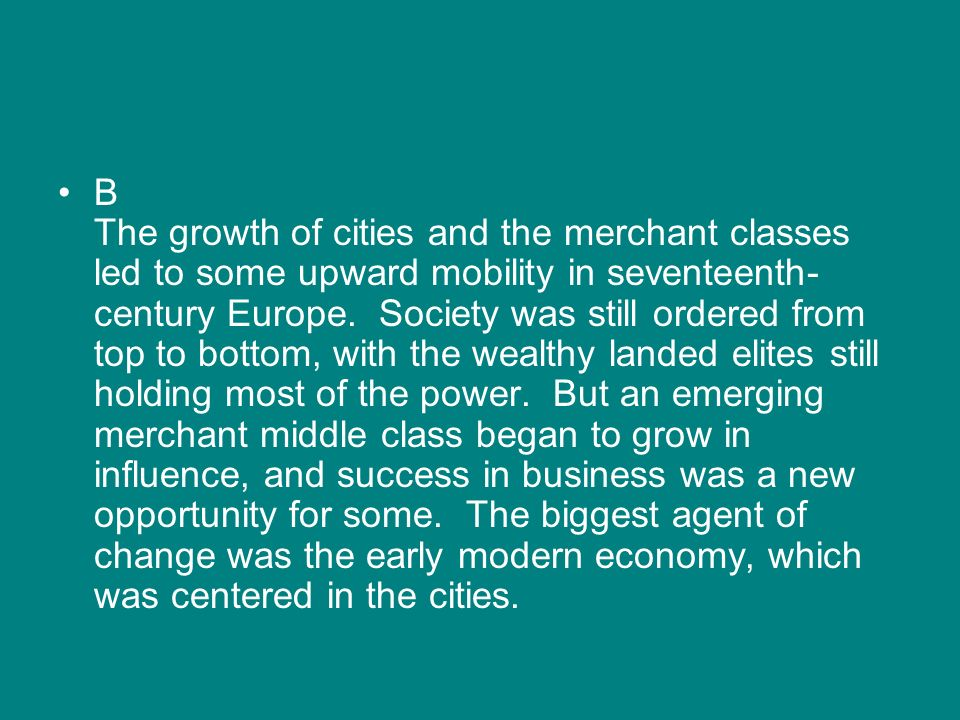 B The growth of cities and the merchant classes led to some upward mobility in seventeenth-century Europe.