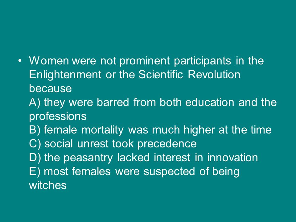Women were not prominent participants in the Enlightenment or the Scientific Revolution because A) they were barred from both education and the professions B) female mortality was much higher at the time C) social unrest took precedence D) the peasantry lacked interest in innovation E) most females were suspected of being witches