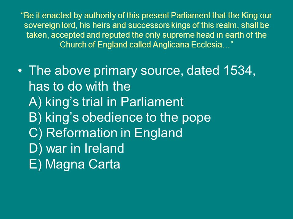 Be it enacted by authority of this present Parliament that the King our sovereign lord, his heirs and successors kings of this realm, shall be taken, accepted and reputed the only supreme head in earth of the Church of England called Anglicana Ecclesia…