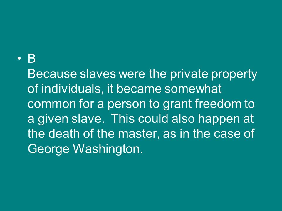 B Because slaves were the private property of individuals, it became somewhat common for a person to grant freedom to a given slave.