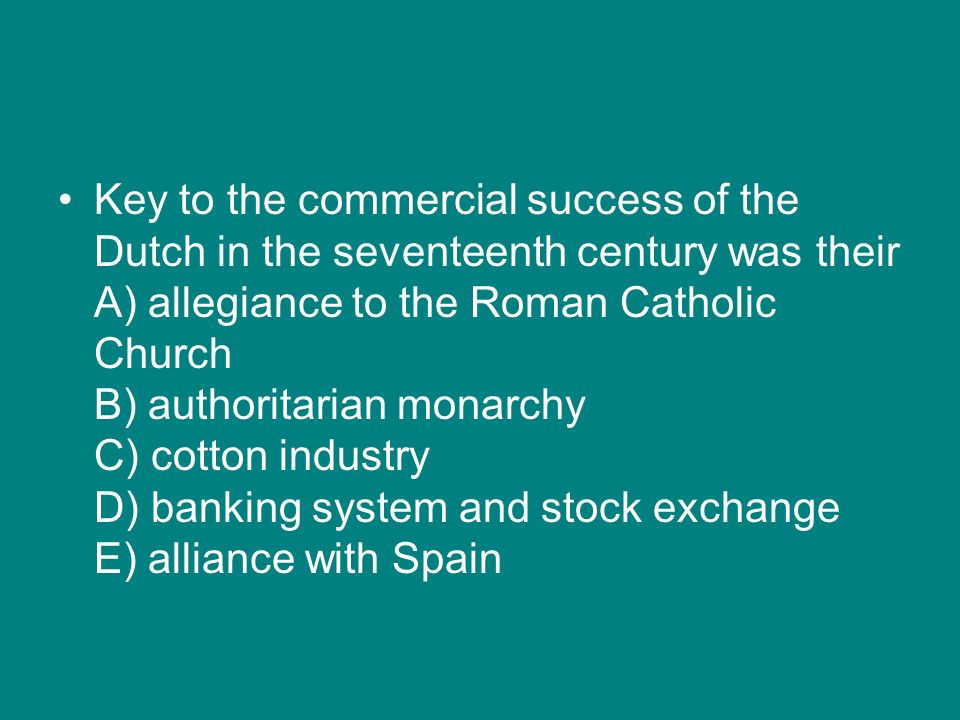 Key to the commercial success of the Dutch in the seventeenth century was their A) allegiance to the Roman Catholic Church B) authoritarian monarchy C) cotton industry D) banking system and stock exchange E) alliance with Spain
