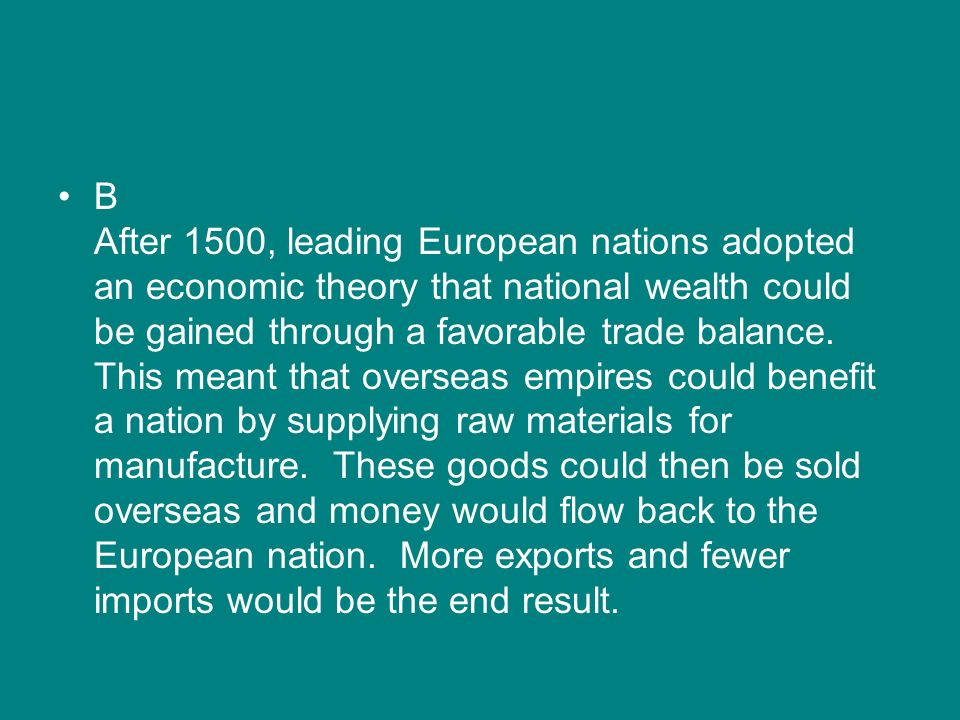 B After 1500, leading European nations adopted an economic theory that national wealth could be gained through a favorable trade balance.