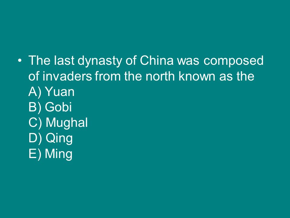The last dynasty of China was composed of invaders from the north known as the A) Yuan B) Gobi C) Mughal D) Qing E) Ming