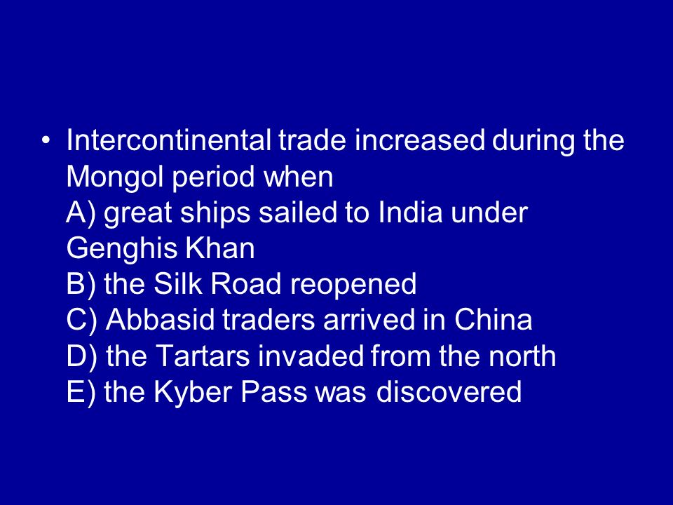 Intercontinental trade increased during the Mongol period when A) great ships sailed to India under Genghis Khan B) the Silk Road reopened C) Abbasid traders arrived in China D) the Tartars invaded from the north E) the Kyber Pass was discovered
