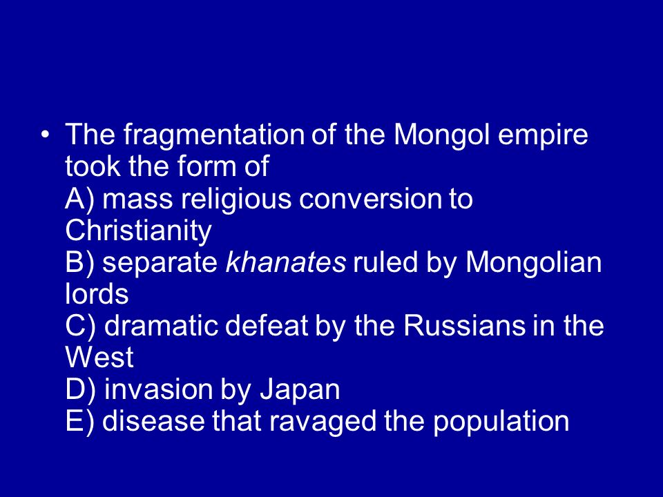 The fragmentation of the Mongol empire took the form of A) mass religious conversion to Christianity B) separate khanates ruled by Mongolian lords C) dramatic defeat by the Russians in the West D) invasion by Japan E) disease that ravaged the population